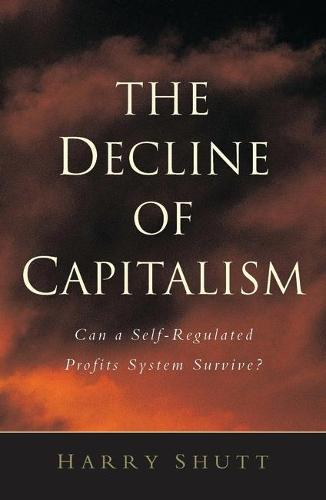 The Decline of Capitalism: Can a Self-Regulated Profits System Survive (Hardback)