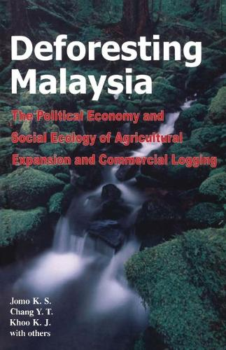 Deforesting Malaysia: The Political Economy and Social Ecology of Agricultural Expansion and Commercial Logging (Hardback)