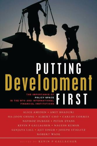 Putting Development First: The Importance of Policy Space in the WTO and International Financial Institutions (Paperback)