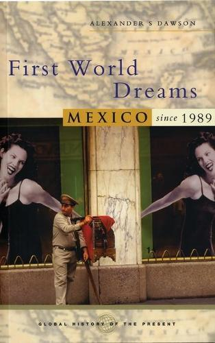 First World Dreams: Mexico since 1989 - Global History of the Present (Hardback)