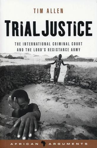 Trial Justice: The International Criminal Court and the Lord's Resistance Army - African Arguments (Paperback)