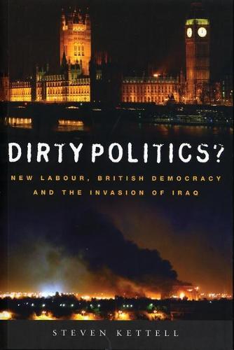 Dirty Politics?: New Labour, British Democracy and the Invasion of Iraq (Hardback)