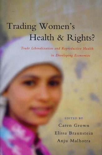 Trading Women's Health and Rights: Trade Liberalization and Reproductive Health in Developing Economies (Paperback)