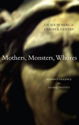 Mothers, Monsters, Whores: Women's Violence in Global Politics (Hardback)