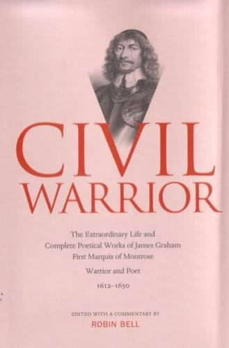 Civil Warrior: The Extraordinary Life and Complete Poetical Works of  James Graham First Marquis of Montrose (Hardback)