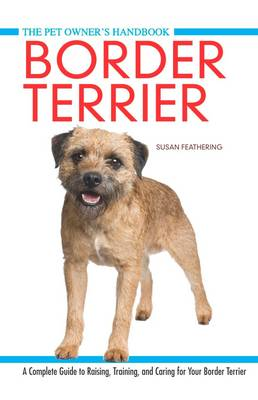 Border Terrier: A Complete Guide to Raisin, Training, and Caring for Your Border Terrier (Hardback)