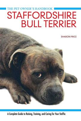 Staffordshire Bull Terrier: A Complete Guide to Raising, Training and Caring for Your Staffie - Pet Owners Manual 6 (Hardback)