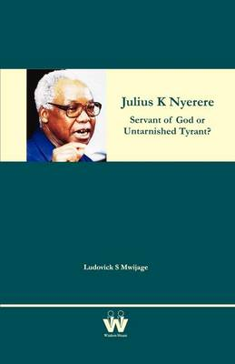 Julius K Nyerere: Servant of God or Untarnished Tyrant? (Paperback)