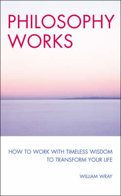 Philosophy Works: How to Work with Timeless Wisdom to Transform Your Life (Paperback)