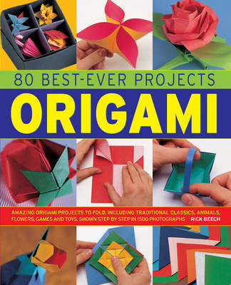 80 Best-Ever Projects: Origami: Amazing Origami Projects to Fold, Including Traditional Classics, Animal, Flowers, Games and Toys, Shown Step by Step in 1500 Photographs (Hardback)