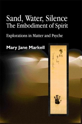 Sand, Water, Silence - The Embodiment of Spirit: Explorations in Matter and Psyche (Paperback)