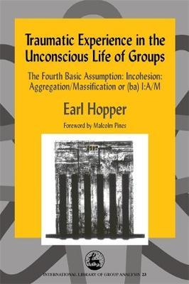 Traumatic Experience in the Unconscious Life of Groups: The Fourth Basic Assumption: Incohesion: Aggregation/Massification or (Ba) I:A/M - International Library of Group Analysis (Paperback)