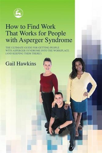 How to Find Work that Works for People with Asperger Syndrome: The Ultimate Guide for Getting People with Asperger Syndrome into the Workplace (and Keeping Them There!) (Paperback)