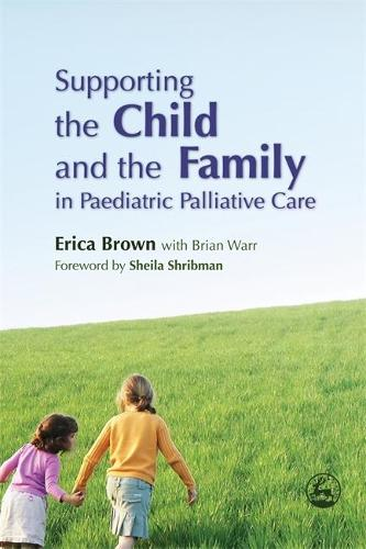 Supporting the Child and the Family in Paediatric Palliative Care (Paperback)