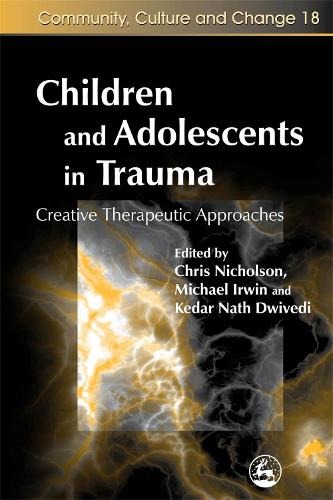 Children and Adolescents in Trauma: Creative Therapeutic Approaches - Community, Culture and Change (Paperback)