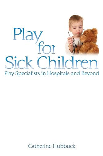 Play for Sick Children: Play Specialists in Hospitals and Beyond (Paperback)