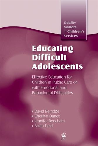 Educating Difficult Adolescents: Effective Education for Children in Public Care or with Emotional and Behavioural Difficulties - Quality Matters in Childrens Services (Paperback)