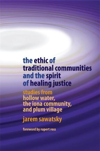 The Ethic of Traditional Communities and the Spirit of Healing Justice: Studies from Hollow Water, the Iona Community, and Plum Village (Paperback)