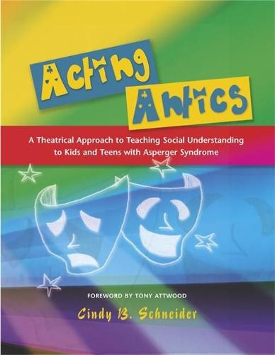 Acting Antics: A Theatrical Approach to Teaching Social Understanding to Kids and Teens with Asperger Syndrome (Paperback)
