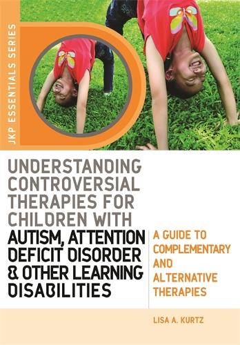 Understanding Controversial Therapies for Children with Autism, Attention Deficit Disorder, and Other Learning Disabilities: A Guide to Complementary and Alternative Medicine - JKP Essentials (Paperback)
