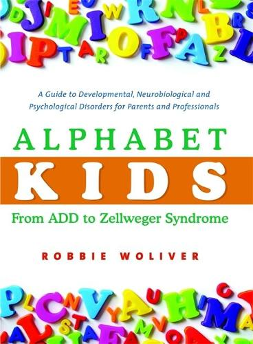 Alphabet Kids - From ADD to Zellweger Syndrome: A Guide to Developmental, Neurobiological and Psychological Disorders for Parents and Professionals (Hardback)