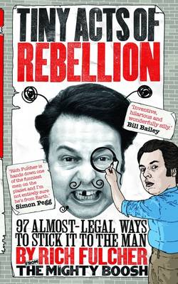 Tiny Acts of Rebellion: 97 Almost-Legal Ways to Stick it to the Man (Paperback)