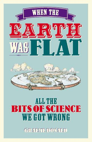 When the Earth Was Flat: All the Bits of Science We Got Wrong (Hardback)