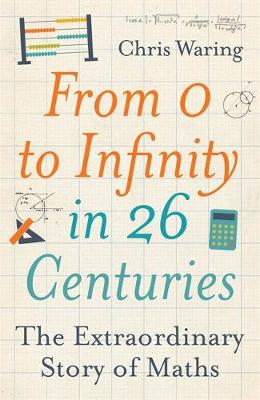 From 0 to Infinity in 26 Centuries: The Extraordinary Story of Maths (Hardback)