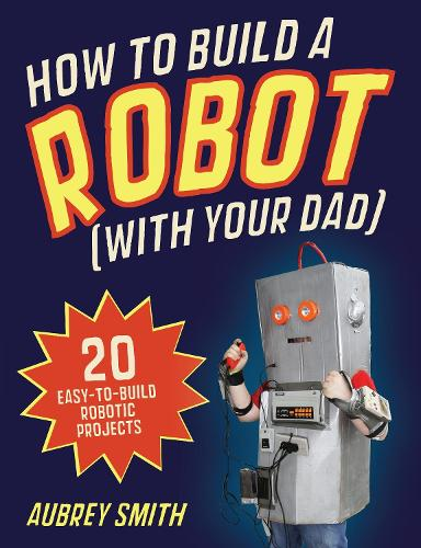 How To Build a Robot (with your dad): 20 easy-to-build robotic projects (Paperback)