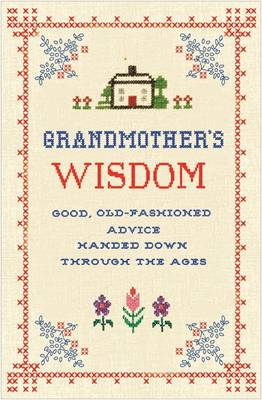 Grandmother's Wisdom: Good, Old-Fashioned Advice Handed Down Through the Ages (Hardback)
