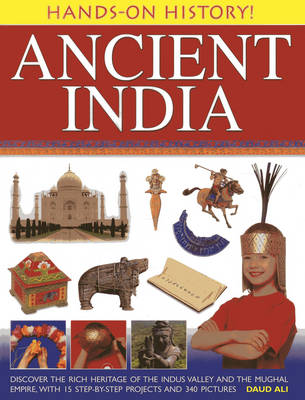 Hands-on History! Ancient India: Discover the Rich Heritage of the Indus Valley and the Mughal Empire, with 15 Step-by-step Projects and 340 Pictures (Hardback)