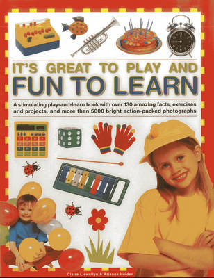 It's Great to Play and Fun to Learn: A Stimulating Play-and-learn Book with Over 130 Amazing Facts, Exercises and Projects, and More Than 5000 Bright Action-packed Photographs (Hardback)