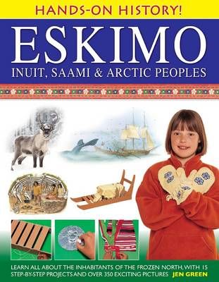 Hands-on History! Eskimo Inuit, Saami & Arctic Peoples: Learn All About the Inhabitants of the Frozen North, with 15 Step-by-step Projects and Over 350 Exciting Pictures (Hardback)