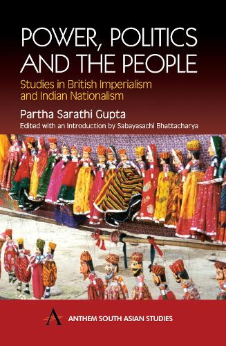 Power, Politics and the People: Studies in British Imperialism and Indian Nationalism - Anthem South Asian Studies (Hardback)