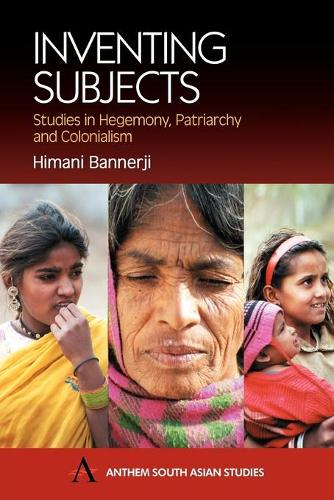 Inventing Subjects: Studies in Hegemony, Patriarchy and Colonialism - Anthem South Asian Studies (Paperback)