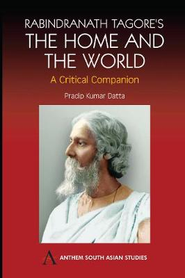 Rabindranath Tagore's The Home and the World: Modern Essays in Criticism - Anthem South Asian Studies (Hardback)