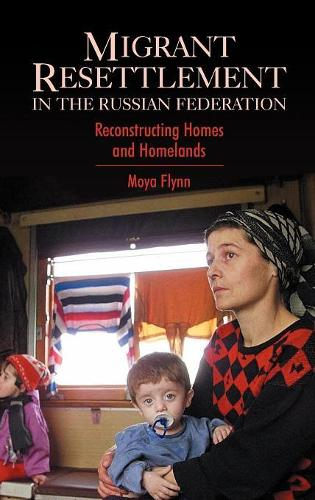 Migrant Resettlement in the Russian Federation: Reconstructing Homes and Homelands - Anthem Series on Russian, East European and Eurasian Studies (Hardback)