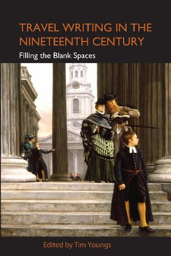 Travel Writing in the Nineteenth Century: Filling the Blank Spaces - Anthem Nineteenth-Century Series (Hardback)