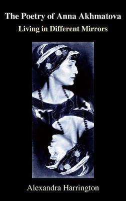 The Poetry of Anna Akhmatova: Living in Different Mirrors - Anthem Series on Russian, East European and Eurasian Studies (Hardback)