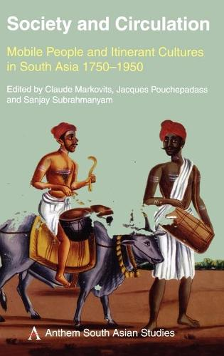 Society and Circulation: Mobile People and Itinerant Cultures in South Asia, 1750-1950 - Anthem South Asian Studies (Hardback)