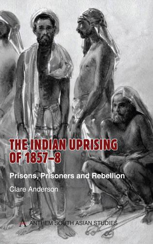 The Indian Uprising of 1857-8: Prisons, Prisoners and Rebellion - Anthem South Asian Studies (Paperback)