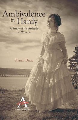Ambivalence in Hardy: A Study of His Attitude to Women - Anthem Nineteenth-Century Series (Paperback)