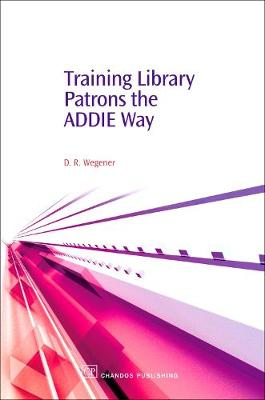 Training Library Patrons the Addie Way - Chandos Information Professional Series (Hardback)