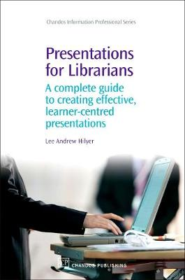 Presentations for Librarians: A Complete Guide to Creating Effective, Learner-Centred Presentations - Chandos Information Professional Series (Hardback)