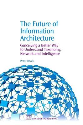 The Future of Information Architecture: Conceiving a Better Way to Understand Taxonomy, Network and Intelligence (Paperback)