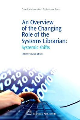 An Overview of the Changing Role of the Systems Librarian: Systemic Shifts - Chandos Information Professional Series (Paperback)