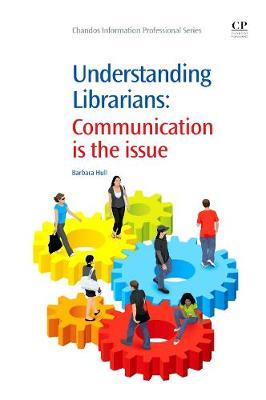 Understanding Librarians: Communication is the Issue - Chandos Information Professional Series (Paperback)