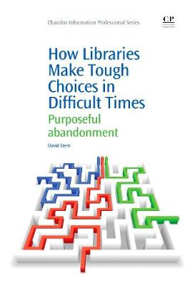 How Libraries Make Tough Choices in Difficult Times: Purposeful Abandonment - Chandos Information Professional Series (Paperback)