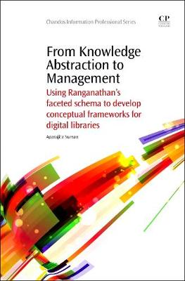 From Knowledge Abstraction to Management: Using Ranganathan's Faceted Schema to Develop Conceptual Frameworks for Digital Libraries - Chandos Information Professional Series (Paperback)
