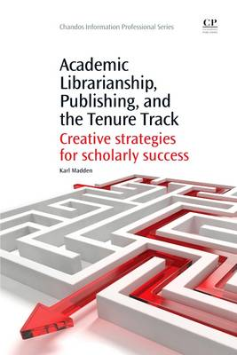 Academic Librarianship, Publishing, and the Tenure Track: Creative Strategies for Scholarly Success - Chandos Information Professional Series (Paperback)